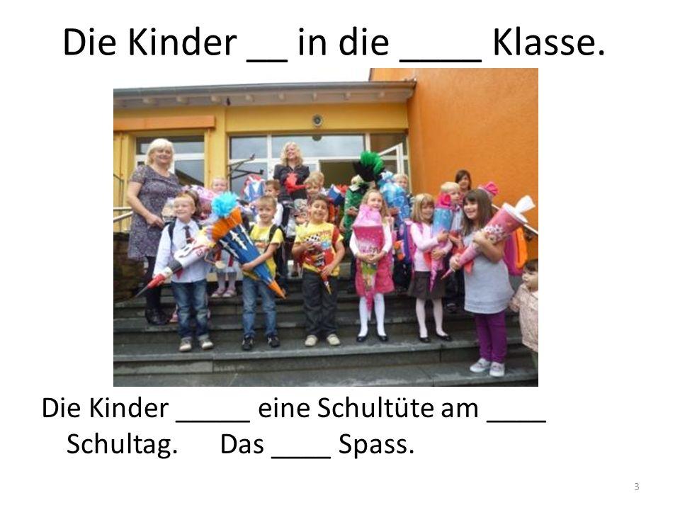 3 Die Kinder __ in die ____ Klasse. Die Kinder _____ eine Schultüte am ____ Schultag. Das ____ Spass.