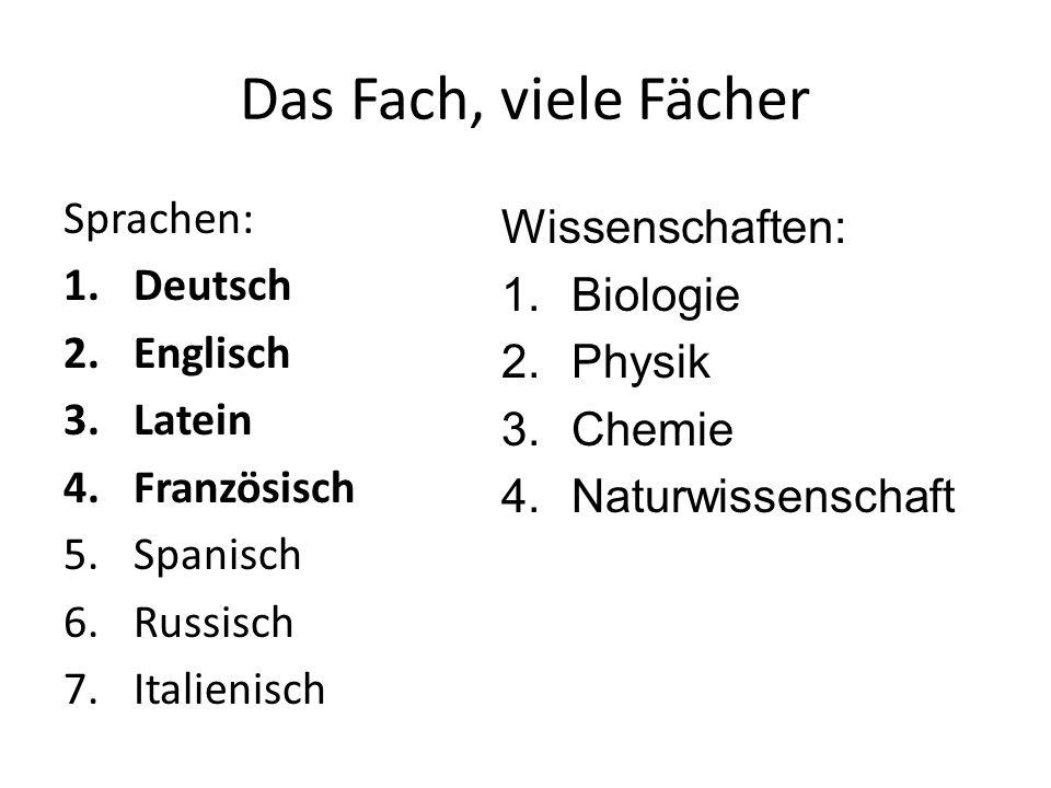 Das Fach, viele Fächer Sprachen: 1.Deutsch 2.Englisch 3.Latein 4.Französisch 5.Spanisch 6.Russisch 7.Italienisch Wissenschaften: 1.Biologie 2.Physik 3