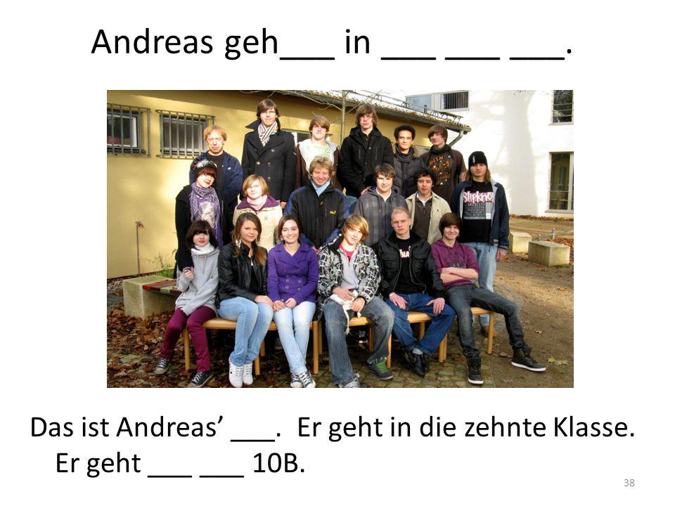 38 Andreas geh___ in ___ ___ ___. Das ist Andreas ___. Er geht in die zehnte Klasse. Er geht ___ ___ 10B.
