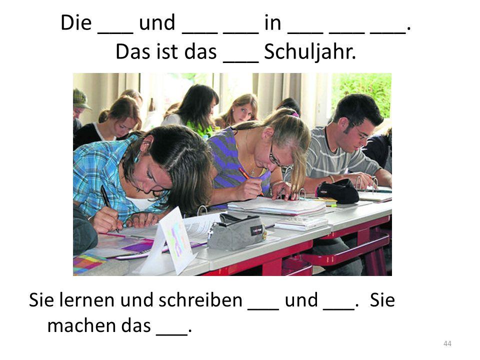 44 Die ___ und ___ ___ in ___ ___ ___. Das ist das ___ Schuljahr. Sie lernen und schreiben ___ und ___. Sie machen das ___.