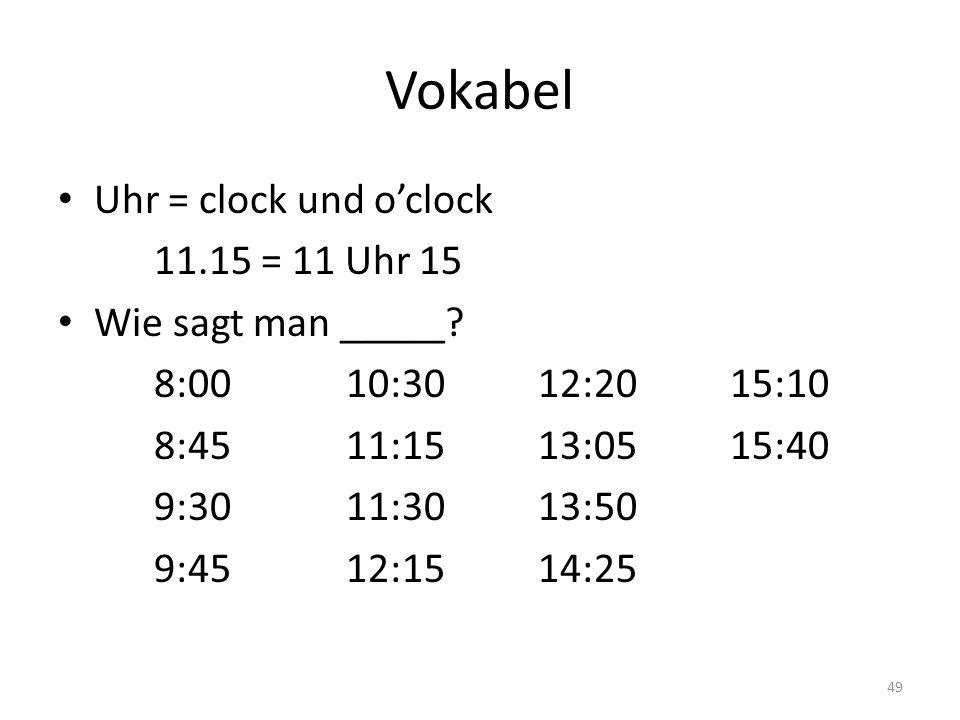 49 Vokabel Uhr = clock und oclock 11.15 = 11 Uhr 15 Wie sagt man _____? 8:0010:3012:2015:10 8:4511:1513:0515:40 9:3011:3013:50 9:4512:1514:25
