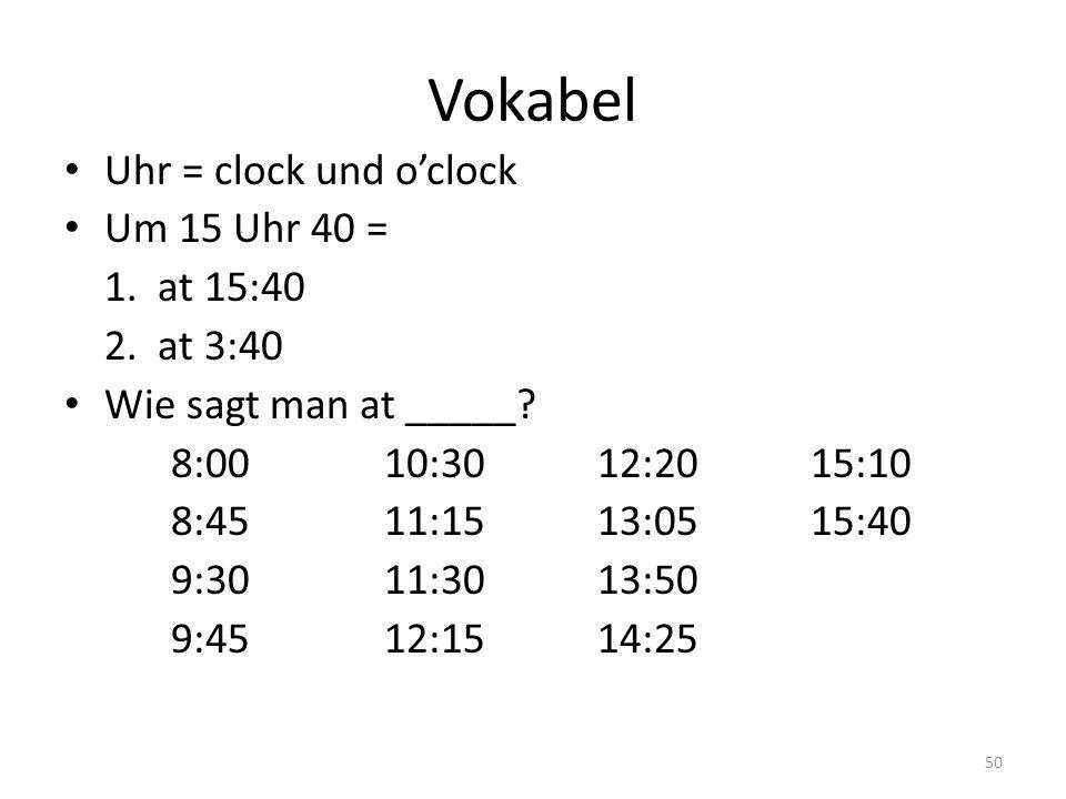 50 Vokabel Uhr = clock und oclock Um 15 Uhr 40 = 1. at 15:40 2. at 3:40 Wie sagt man at _____? 8:0010:3012:2015:10 8:4511:1513:0515:40 9:3011:3013:50