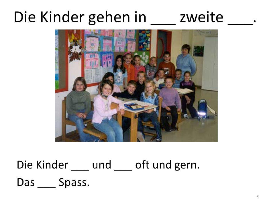 6 Die Kinder gehen in ___ zweite ___. Die Kinder ___ und ___ oft und gern. Das ___ Spass.