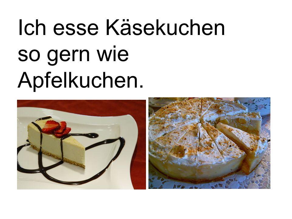 Ich esse Käsekuchen so gern wie Apfelkuchen.