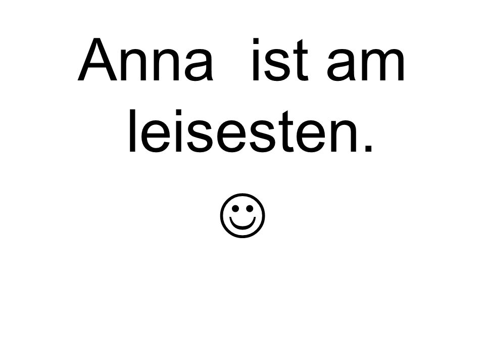 Anna ist am leisesten.