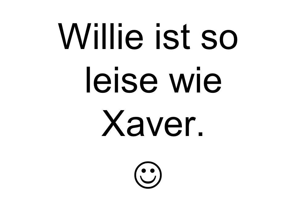 Willie ist so leise wie Xaver.
