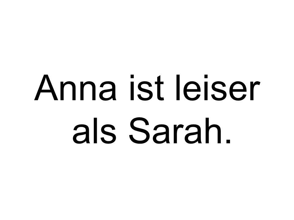 Anna ist leiser als Sarah.