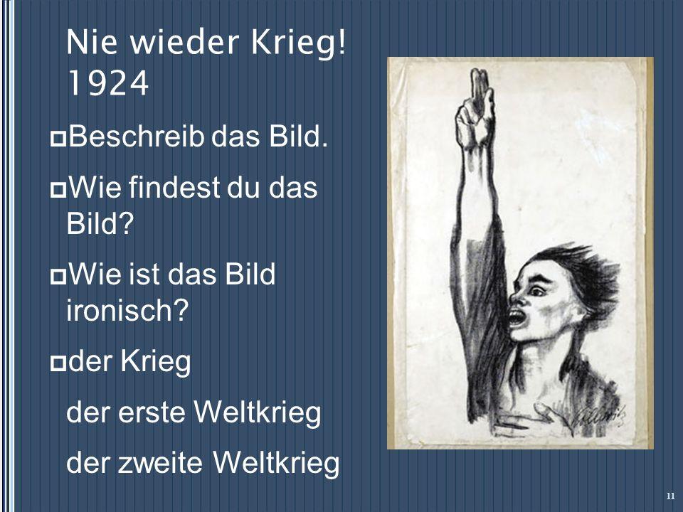 Nie wieder Krieg! 1924 11 Beschreib das Bild. Wie findest du das Bild? Wie ist das Bild ironisch? der Krieg der erste Weltkrieg der zweite Weltkrieg