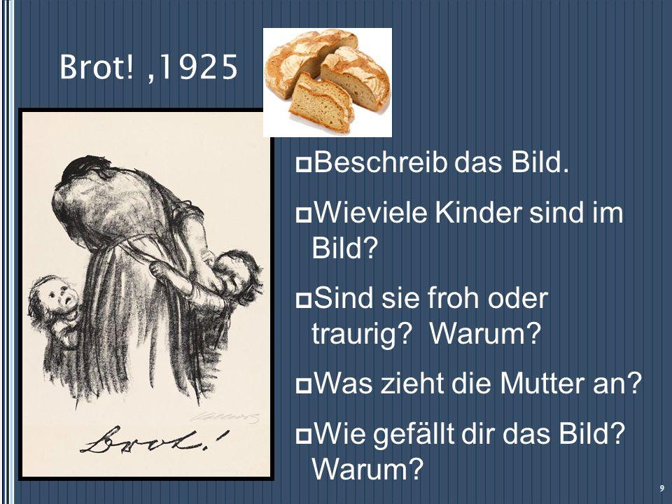 Brot!,1925 9 Beschreib das Bild. Wieviele Kinder sind im Bild? Sind sie froh oder traurig? Warum? Was zieht die Mutter an? Wie gefällt dir das Bild? W