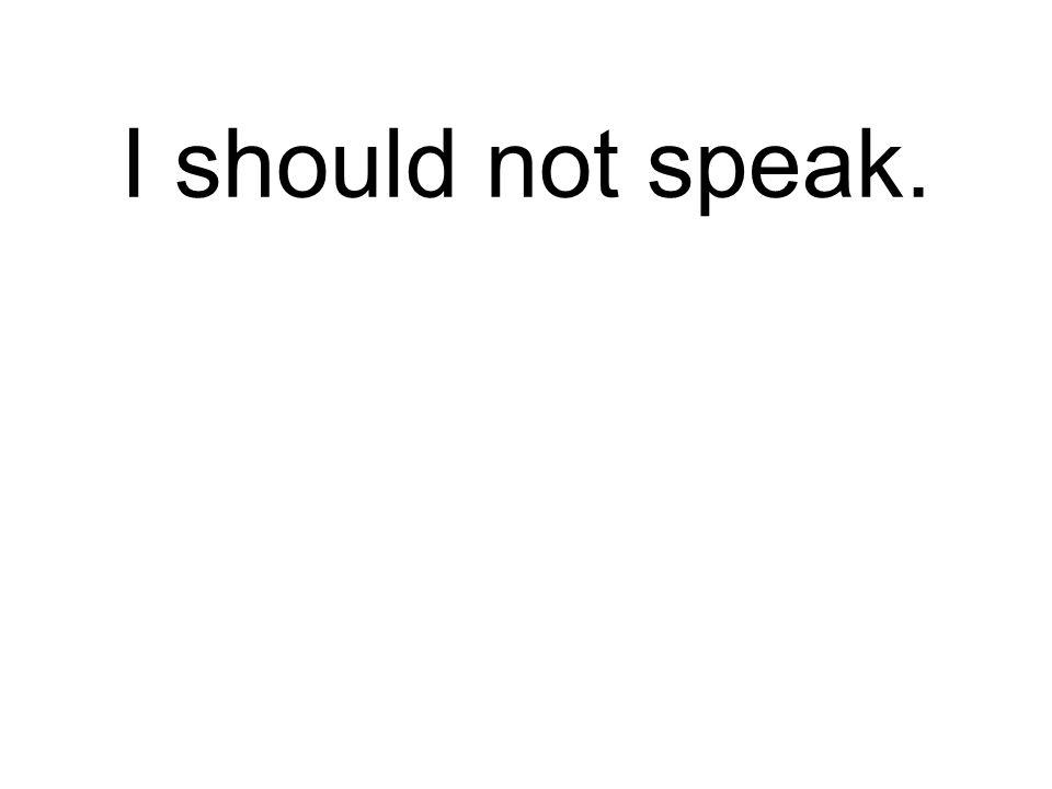 I should not speak. Ich soll nicht reden