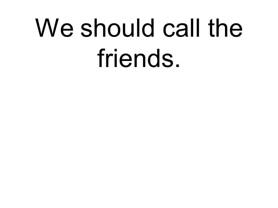 We should call the friends. Wir sollen die Freunde anrufen.