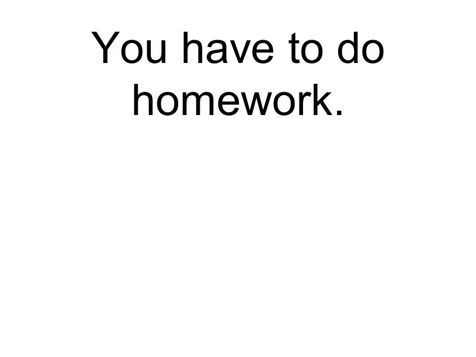 You have to do homework. Du musst Hausaufgabe machen.
