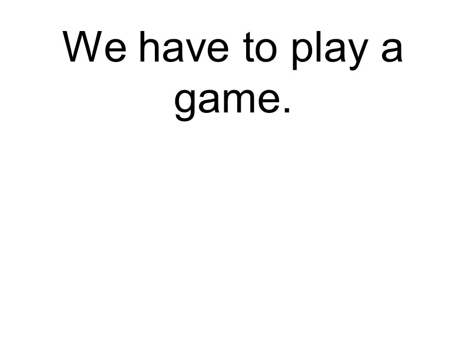 We have to play a game. Wir müssen ein Spiel spielen.