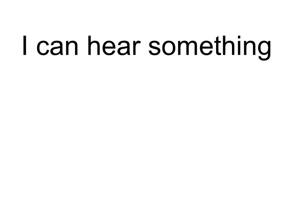 I can hear something Ich kann etwas hören