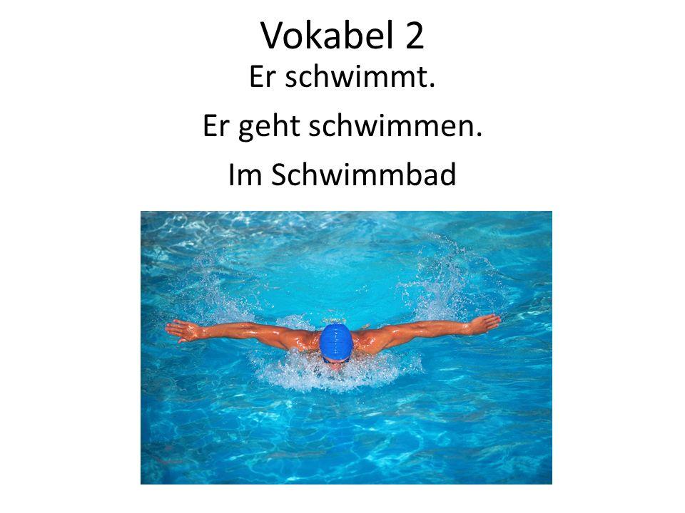 Vokabel 2 Er schwimmt. Er geht schwimmen. Im Schwimmbad