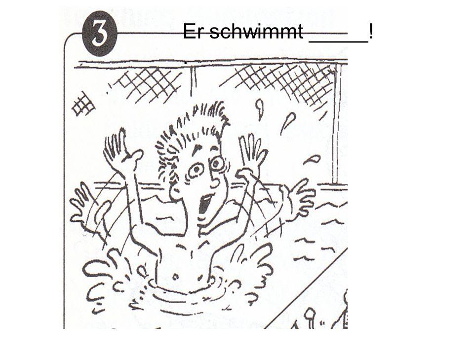Er schwimmt _____!.