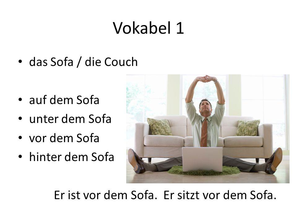 Vokabel 1 das Sofa / die Couch auf dem Sofa unter dem Sofa vor dem Sofa hinter dem Sofa Er ist vor dem Sofa.