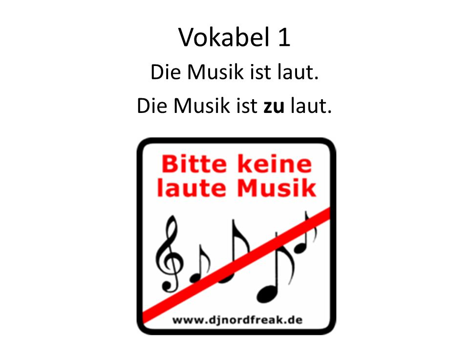 Vokabel 1 Die Musik ist laut. Die Musik ist zu laut.
