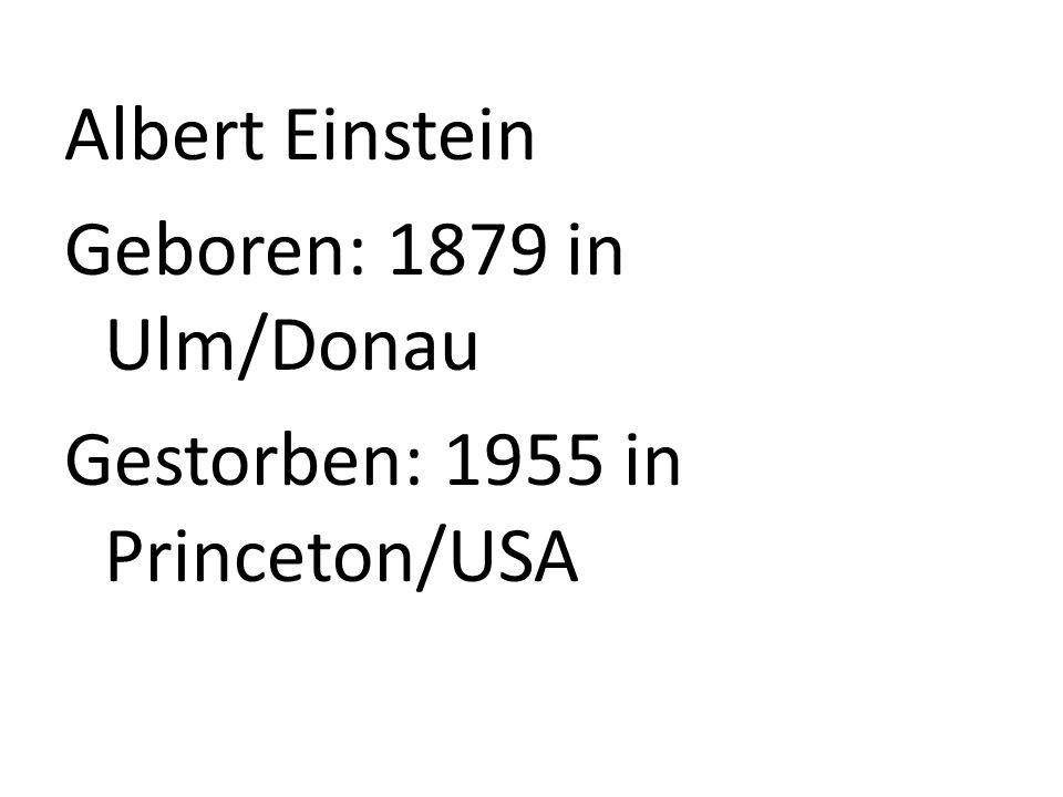 Geboren: 1879 in Ulm/Donau Gestorben: 1955 in Princeton/USA
