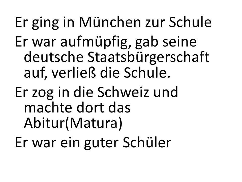 Er ging in München zur Schule Er war aufmüpfig, gab seine deutsche Staatsbürgerschaft auf, verließ die Schule. Er zog in die Schweiz und machte dort d