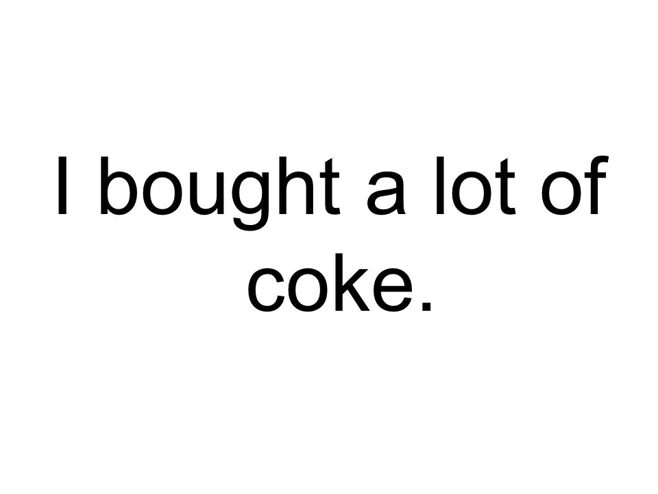 I bought a lot of coke.