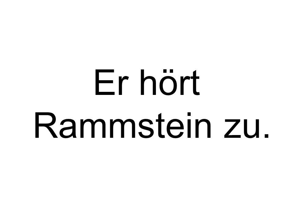 Er hört Rammstein zu.
