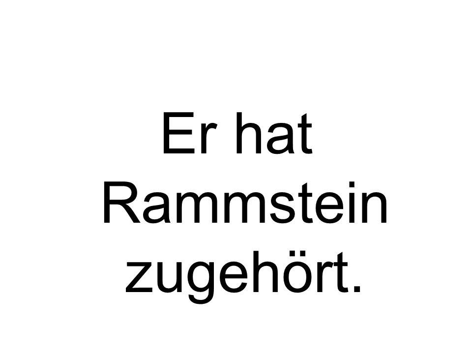 Er hat Rammstein zugehört.