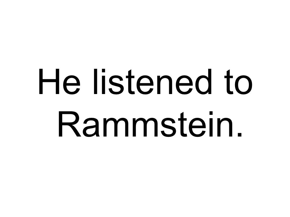 He listened to Rammstein.