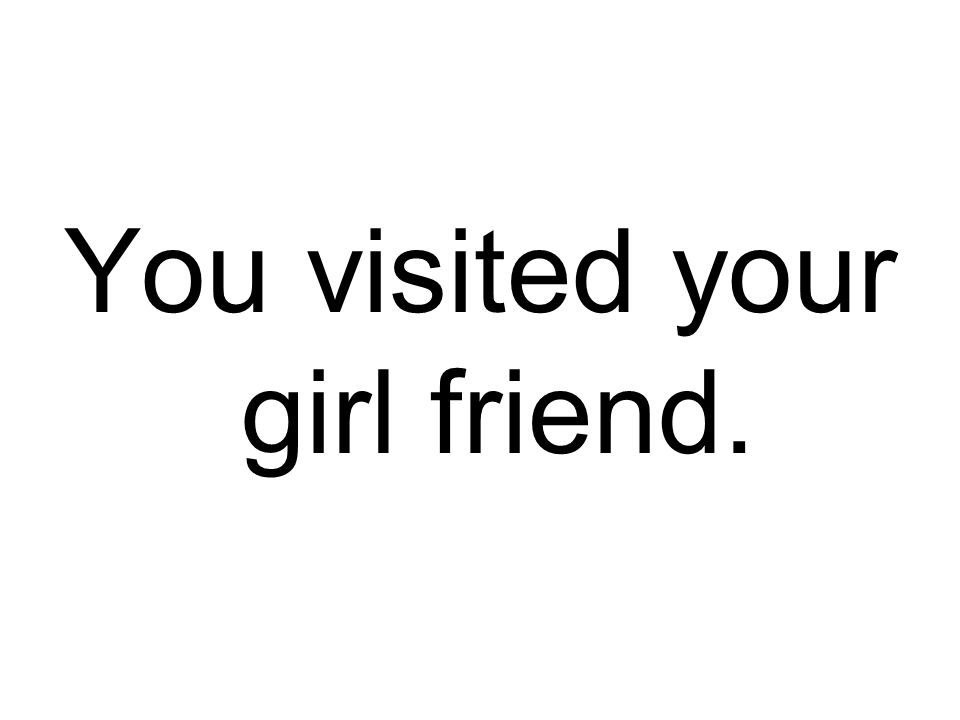 You visited your girl friend.