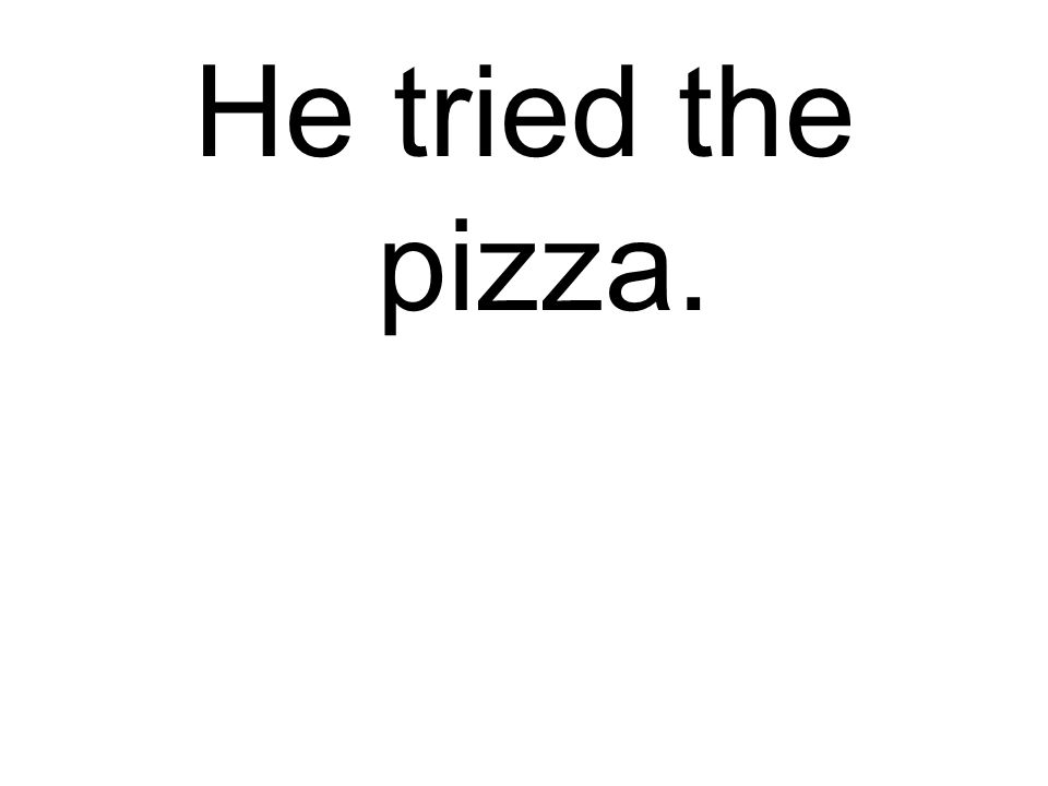 He tried the pizza.