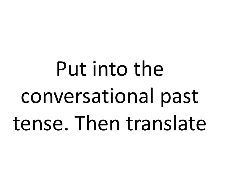 Put into the conversational past tense. Then translate