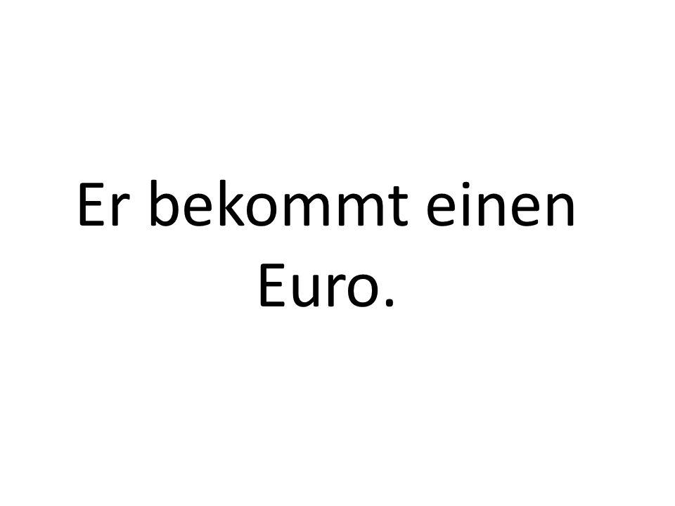 Er bekommt einen Euro.