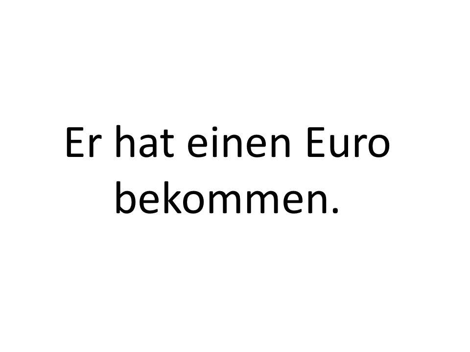 Er hat einen Euro bekommen.