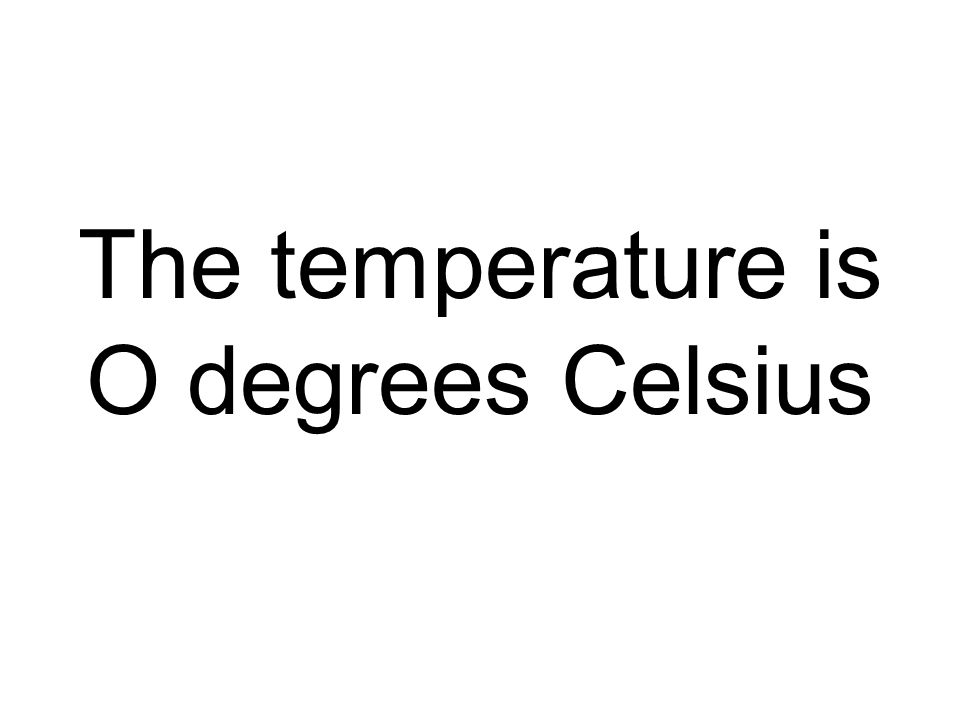 The temperature is O degrees Celsius