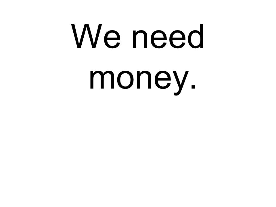 We need money.