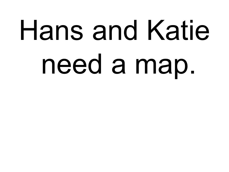 Hans and Katie need a map.