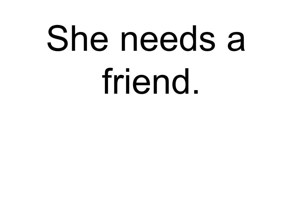 She needs a friend.