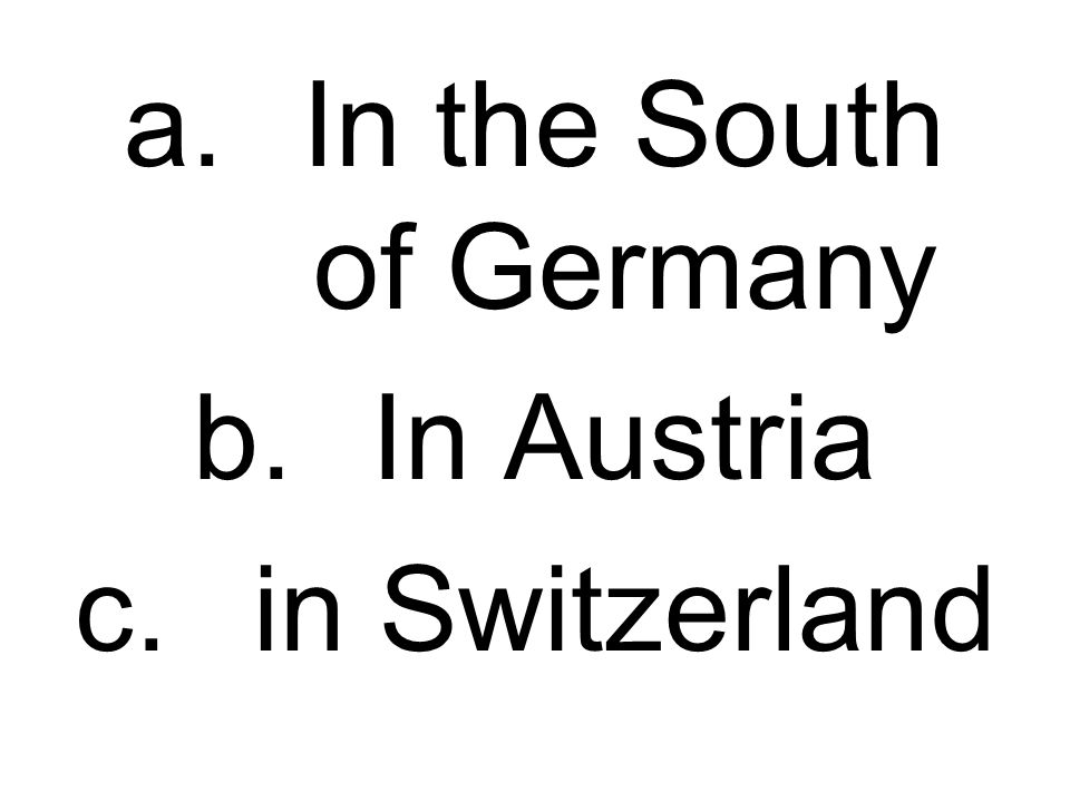 a.In the South of Germany b.In Austria c.in Switzerland
