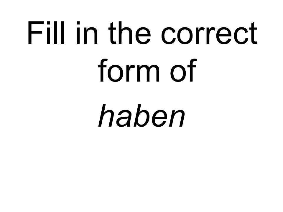 Fill in the correct form of haben