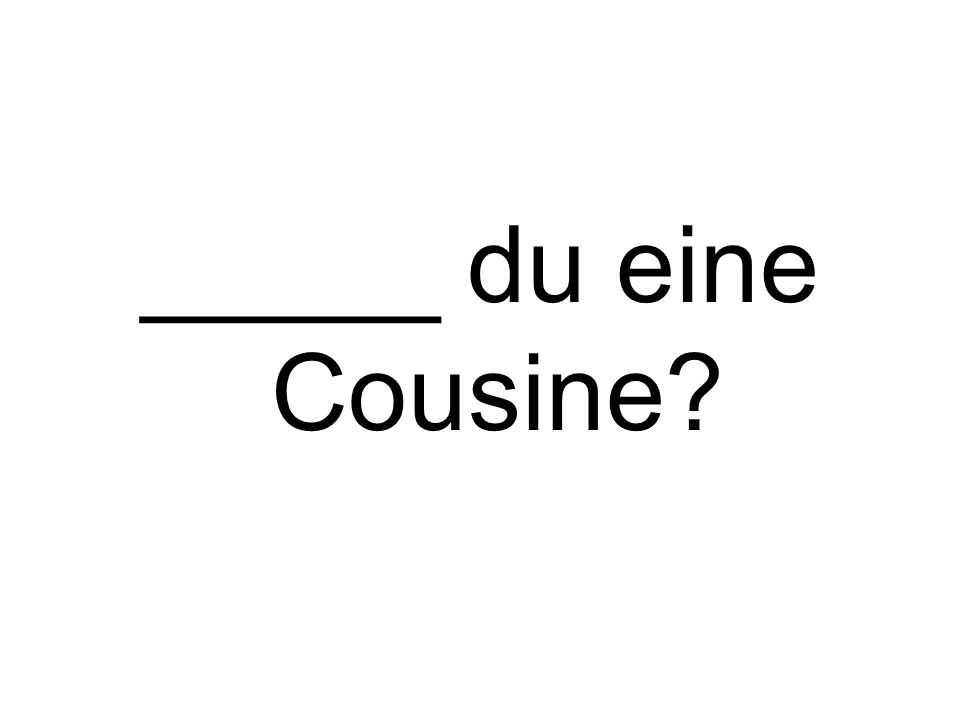 _____ du eine Cousine?