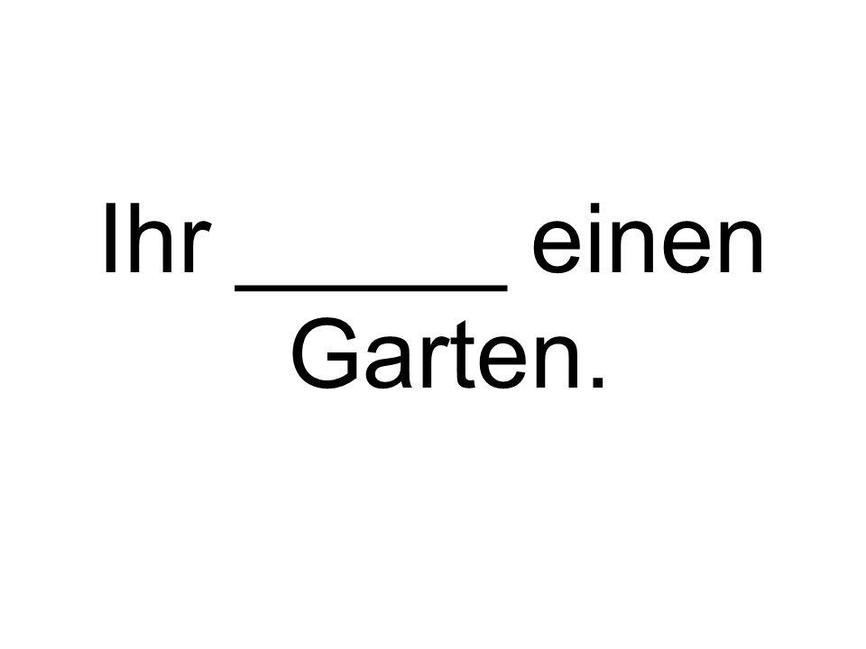 Ihr _____ einen Garten.