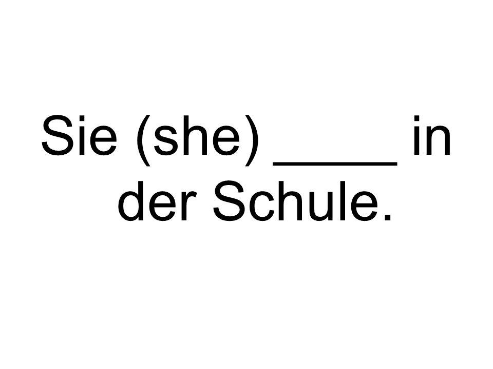 Sie (she) ____ in der Schule.