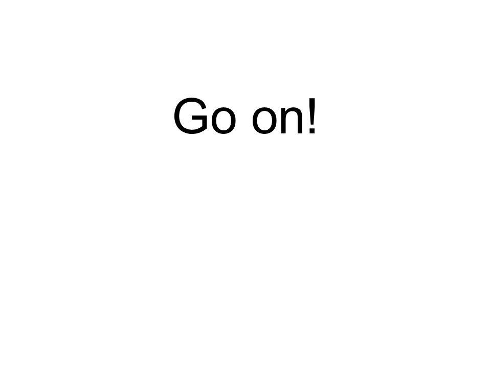 Go on!