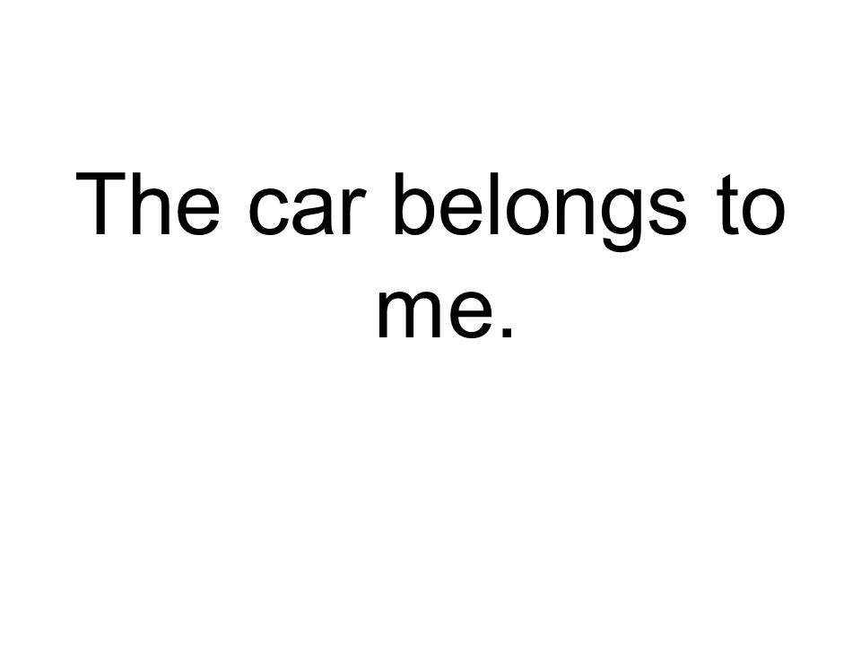 The car belongs to me.