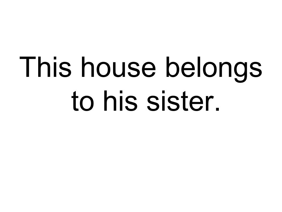 This house belongs to his sister.