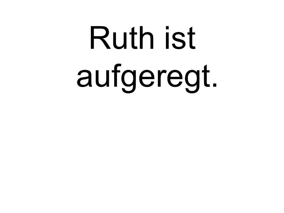 Ruth ist aufgeregt.