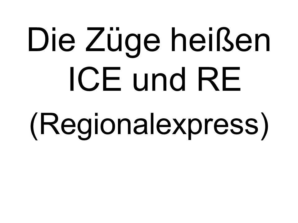 Die Züge heißen ICE und RE (Regionalexpress)