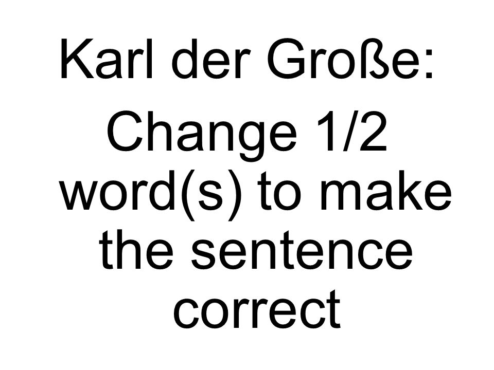 Karl der Große: Change 1/2 word(s) to make the sentence correct