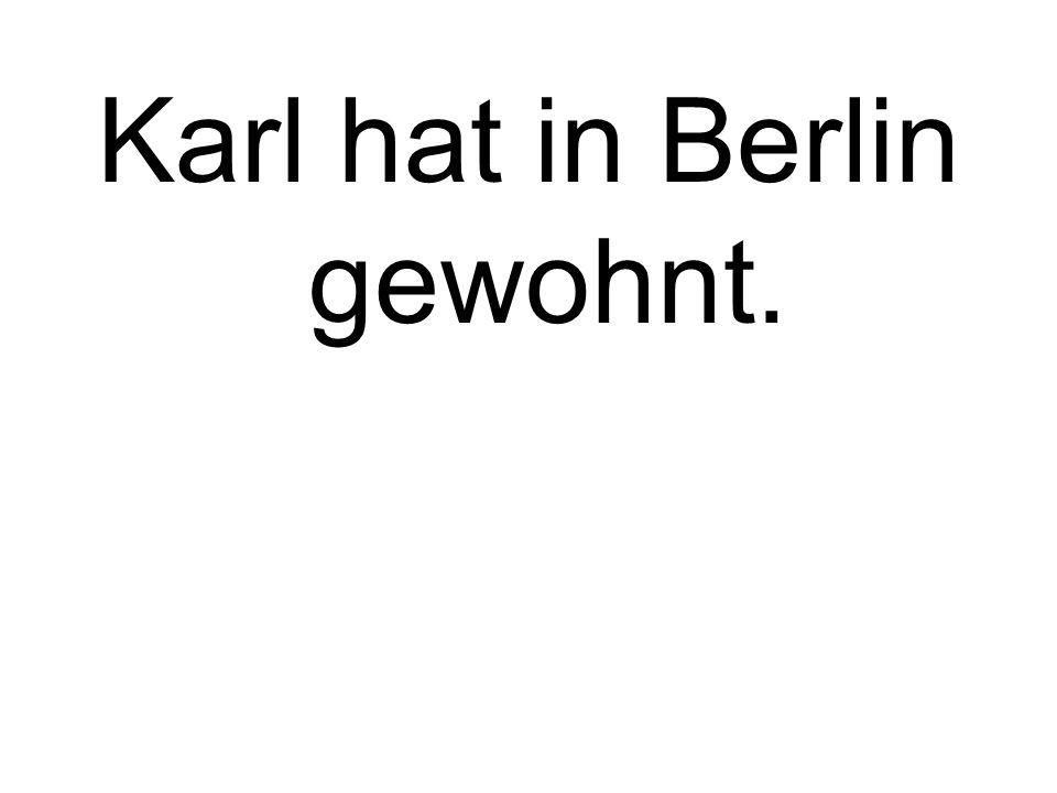 Karl hat in Berlin gewohnt.