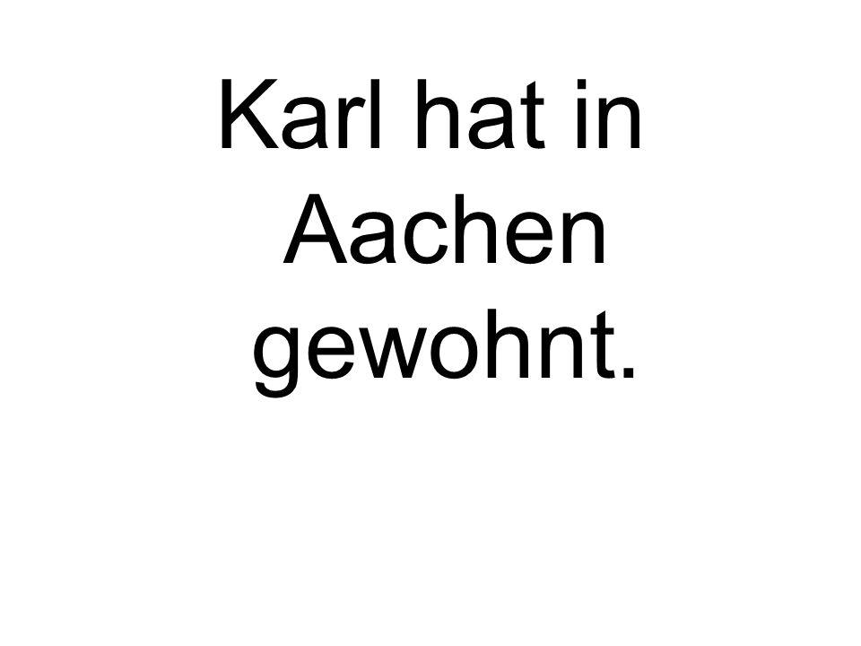 Karl hat in Aachen gewohnt.